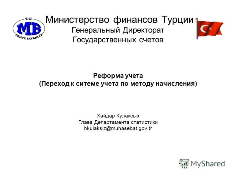 Министерство финансов Турции Генеральный Директорат Государственных счетов Реформа учета (Переход к ситеме учета по методу начисления) Хайдар Кулаксыз Глава Департамента статистики hkulaksiz@muhasebat.gov.tr