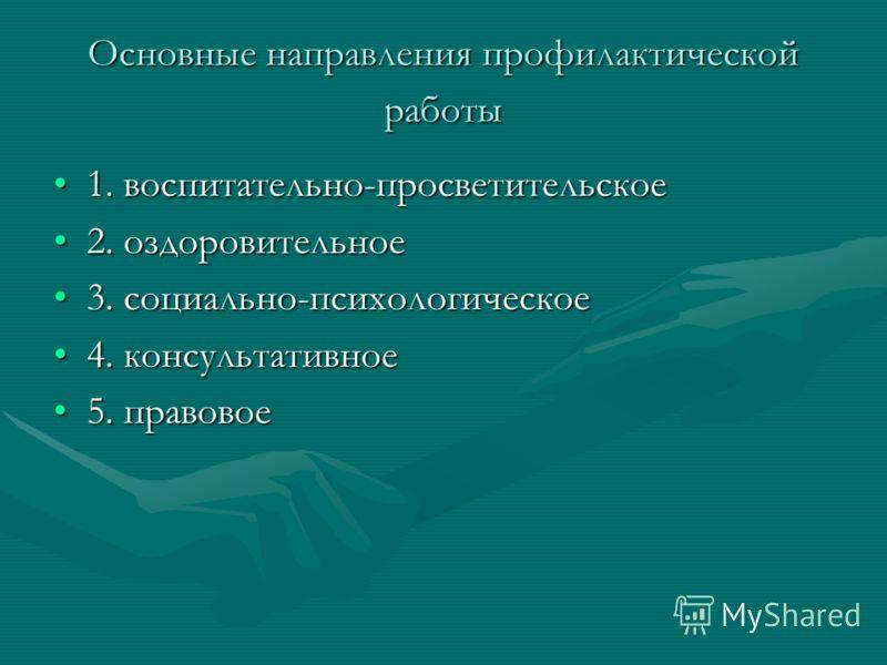 Основные направления профилактической работы 1. воспитательно-просветительское1. воспитательно-просветительское 2. оздоровительное2. оздоровительное 3. социально-психологическое3. социально-психологическое 4. консультативное4. консультативное 5. прав