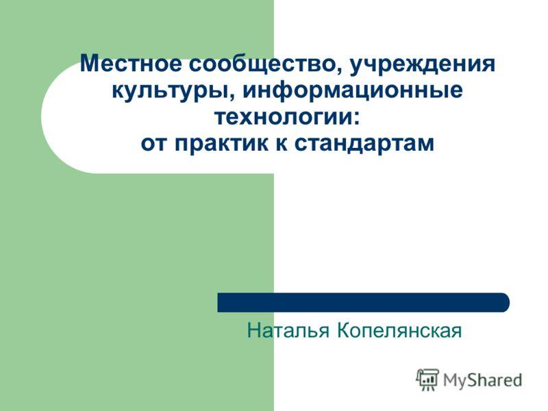 Местное сообщество, учреждения культуры, информационные технологии: от практик к стандартам Наталья Копелянская