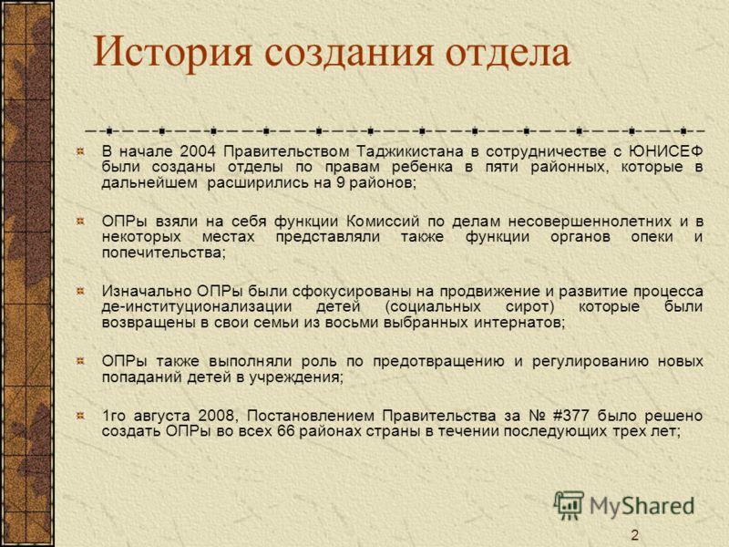 2 История создания отдела В начале 2004 Правительством Таджикистана в сотрудничестве с ЮНИСЕФ были созданы отделы по правам ребенка в пяти районных, которые в дальнейшем расширились на 9 районов; ОПРы взяли на себя функции Комиссий по делам несоверше