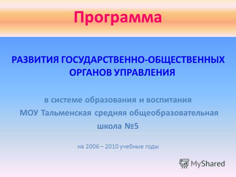 Программа РАЗВИТИЯ ГОСУДАРСТВЕННО-ОБЩЕСТВЕННЫХ ОРГАНОВ УПРАВЛЕНИЯ в системе образования и воспитания МОУ Тальменская средняя общеобразовательная школа 5 на 2006 – 2010 учебные годы