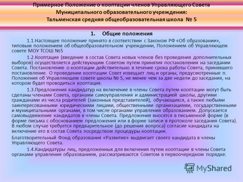 Примерное Положение о кооптации членов Управляющего Совета Муниципального образовательного учреждения: Тальменская средняя общеобразовательная школа 5 1. Общие положения 1.1.Настоящее положение принято в соответствии с Законом РФ «Об образовании», ти