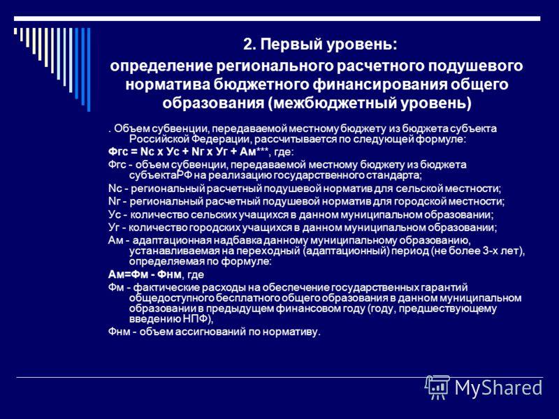 2. Первый уровень: определение регионального расчетного подушевого норматива бюджетного финансирования общего образования (межбюджетный уровень). Объем субвенции, передаваемой местному бюджету из бюджета субъекта Российской Федерации, рассчитывается