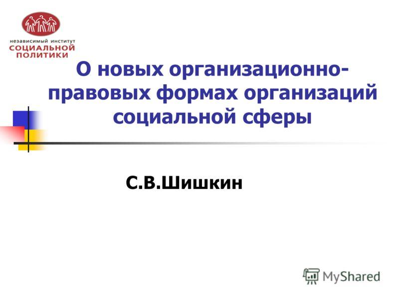 О новых организационно- правовых формах организаций социальной сферы С.В.Шишкин