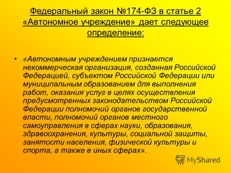 Федеральный закон 174-ФЗ в статье 2 «Автономное учреждение» дает следующее определение: «Автономным учреждением признается некоммерческая организация, созданная Российской Федерацией, субъектом Российской Федерации или муниципальным образованием для
