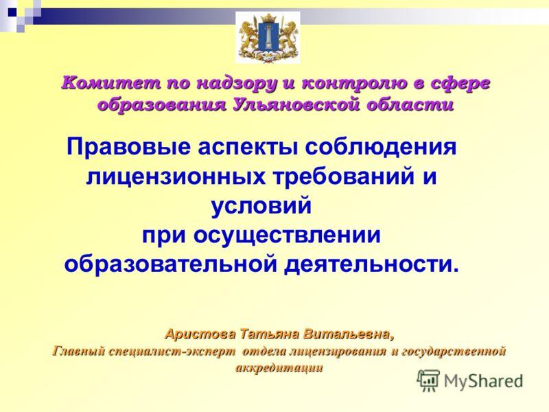 Комитет по надзору и контролю в сфере образования Ульяновской области Аристова Татьяна Витальевна, Главный специалист-эксперт отдела лицензирования и государственной аккредитации Правовые аспекты соблюдения лицензионных требований и условий при осуще