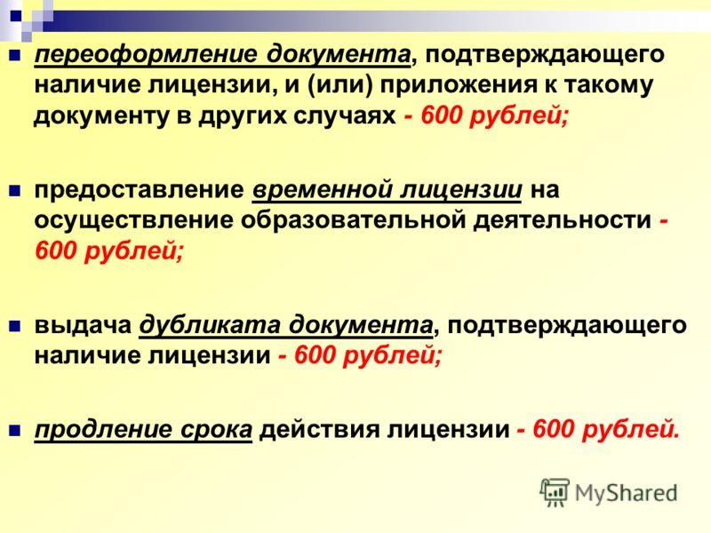 переоформление документа, подтверждающего наличие лицензии, и (или) приложения к такому документу в других случаях - 600 рублей; предоставление временной лицензии на осуществление образовательной деятельности - 600 рублей; выдача дубликата документа,
