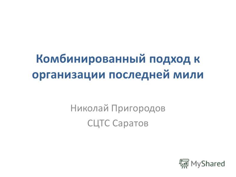 Комбинированный подход к организации последней мили Николай Пригородов СЦТС Саратов