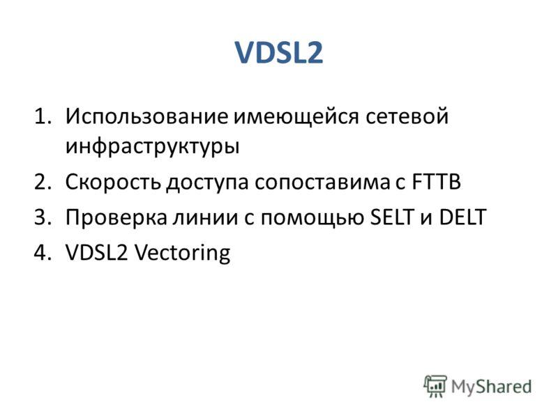 VDSL2 1.Использование имеющейся сетевой инфраструктуры 2.Скорость доступа сопоставима с FTTB 3.Проверка линии с помощью SELT и DELT 4.VDSL2 Vectoring