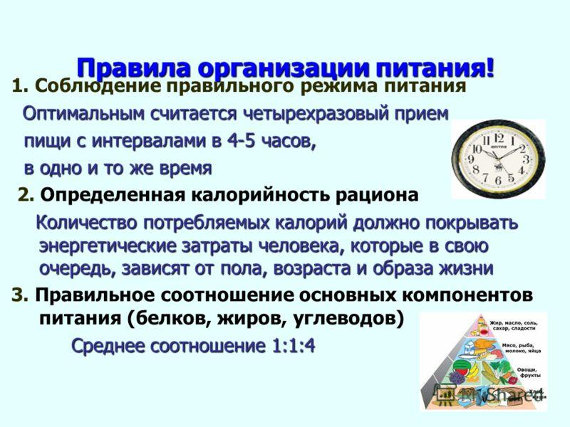 Правила организации питания! 1. Соблюдение правильного режима питания Оптимальным считается четырехразовый прием Оптимальным считается четырехразовый прием пищи с интервалами в 4-5 часов, пищи с интервалами в 4-5 часов, в одно и то же время в одно и