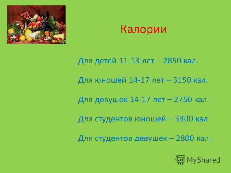 Для детей 11-13 лет – 2850 кал. Для юношей 14-17 лет – 3150 кал. Для девушек 14-17 лет – 2750 кал. Для студентов юношей – 3300 кал. Для студентов девушек – 2800 кал. Калории