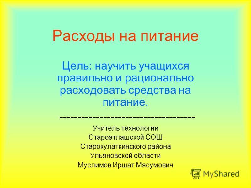 Расходы на питание Цель: научить учащихся правильно и рационально расходовать средства на питание. ------------------------------------- Учитель технологии Староатлашской СОШ Старокулаткинского района Ульяновской области Муслимов Иршат Мясумович