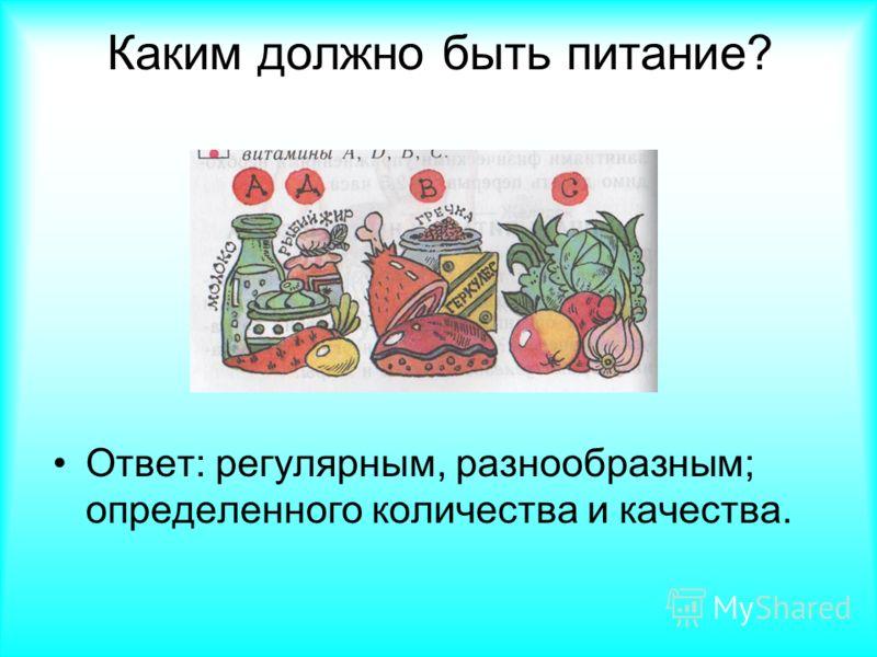 Каким должно быть питание? Ответ: регулярным, разнообразным; определенного количества и качества.