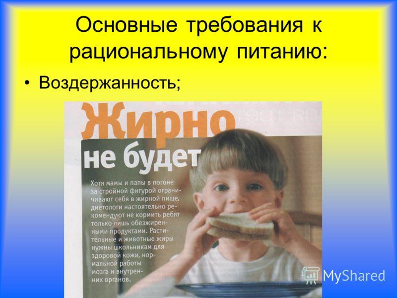 Основные требования к рациональному питанию: Воздержанность;