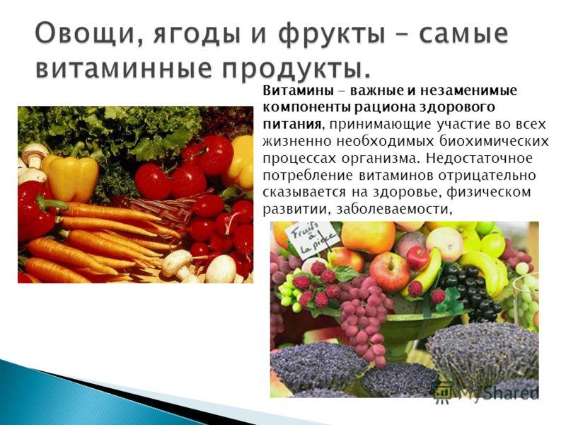 Овощи, ягоды и фрукты – самые витаминные продукты. Витамины - важные и незаменимые компоненты рациона здорового питания, принимающие участие во всех жизненно необходимых биохимических процессах организма. Недостаточное потребление витаминов отрицател