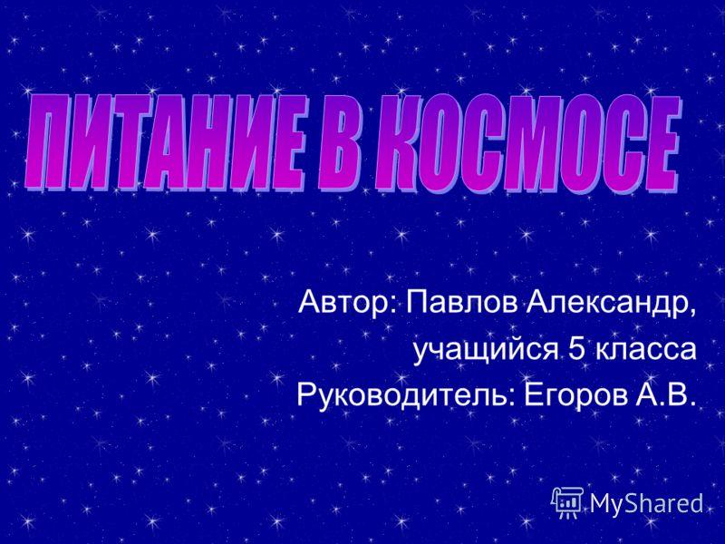 Автор: Павлов Александр, учащийся 5 класса Руководитель: Егоров А.В. Руководитель: Егоров А.В.
