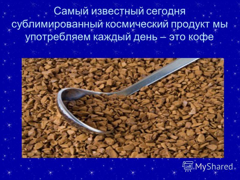 Самый известный сегодня сублимированный космический продукт мы употребляем каждый день – это кофе