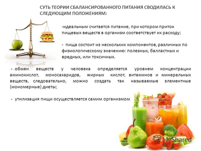 -идеальным считается питание, при котором приток пищевых веществ в организм соответствует их расходу; - пища состоит из нескольких компонентов, различных по физиологическому значению: полезных, балластных и вредных, или токсичных. СУТЬ ТЕОРИИ СБАЛАНС