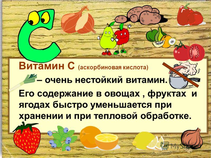 Витамин С (аскорбиновая кислота) – очень нестойкий витамин. Его содержание в овощах, фруктах и ягодах быстро уменьшается при хранении и при тепловой обработке.