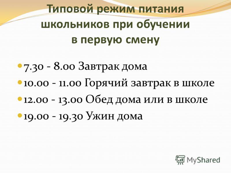 Типовой режим питания школьников при обучении в первую смену 7.30 - 8.00 Завтрак дома 10.00 - 11.00 Горячий завтрак в школе 12.00 - 13.00 Обед дома или в школе 19.00 - 19.30 Ужин дома