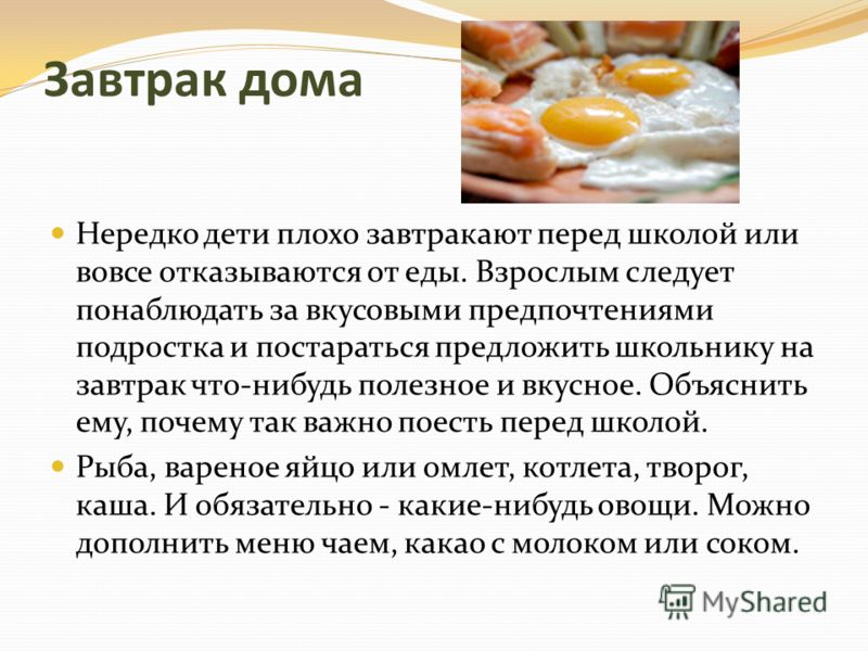 Завтрак дома Нередко дети плохо завтракают перед школой или вовсе отказываются от еды. Взрослым следует понаблюдать за вкусовыми предпочтениями подростка и постараться предложить школьнику на завтрак что-нибудь полезное и вкусное. Объяснить ему, поче