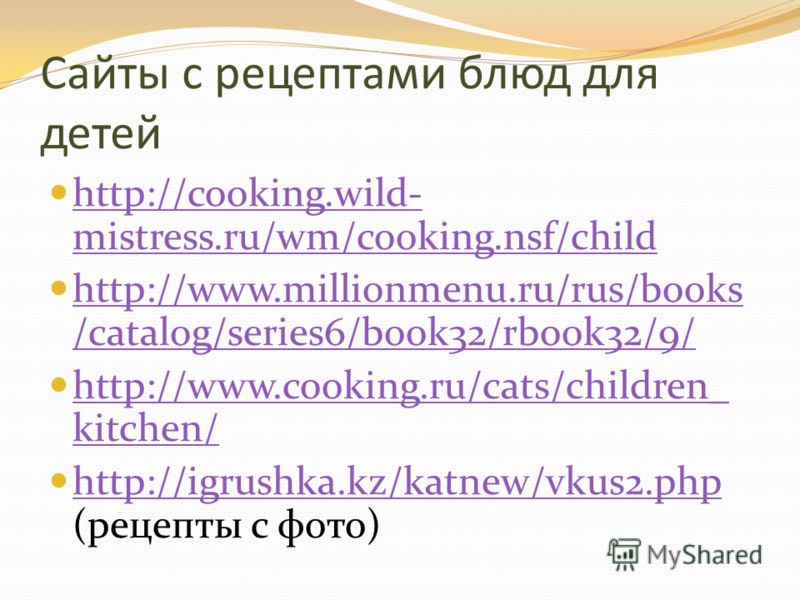 Сайты с рецептами блюд для детей http://cooking.wild- mistress.ru/wm/cooking.nsf/child http://cooking.wild- mistress.ru/wm/cooking.nsf/child http://www.millionmenu.ru/rus/books /catalog/series6/book32/rbook32/9/ http://www.millionmenu.ru/rus/books /c