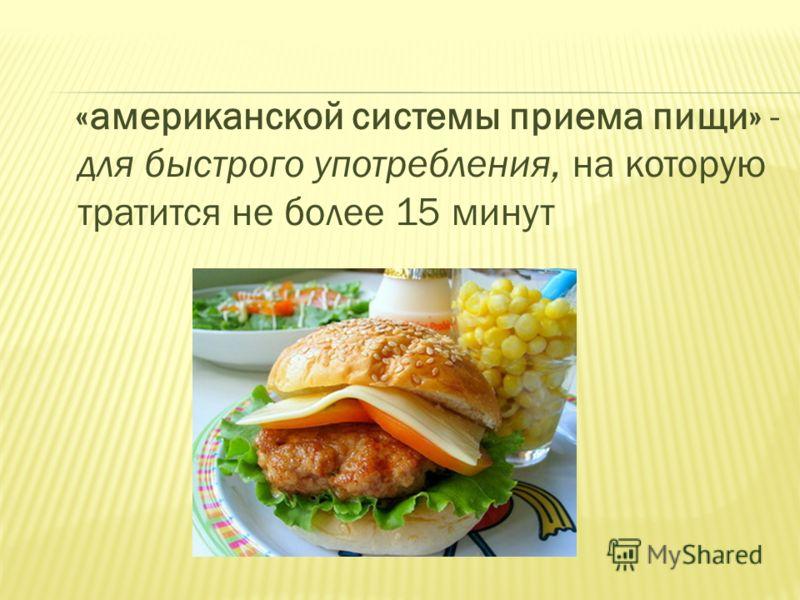 «американской системы приема пищи» - для быстрого употребления, на которую тратится не более 15 минут