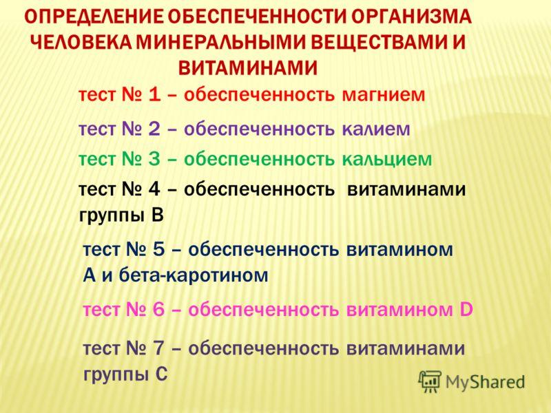 ОПРЕДЕЛЕНИЕ ОБЕСПЕЧЕННОСТИ ОРГАНИЗМА ЧЕЛОВЕКА МИНЕРАЛЬНЫМИ ВЕЩЕСТВАМИ И ВИТАМИНАМИ тест 2 – обеспеченность калием тест 3 – обеспеченность кальцием тест 4 – обеспеченность витаминами группы В тест 5 – обеспеченность витамином А и бета-каротином тест 7