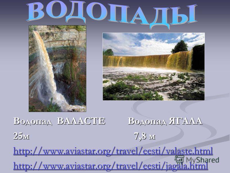 Водопад ВАЛАСТЕ Водопад ЯГАЛА 25м 7,8 м http://www.aviastar.org/travel/eesti/valaste.html http://www.aviastar.org/travel/eesti/jagala.html