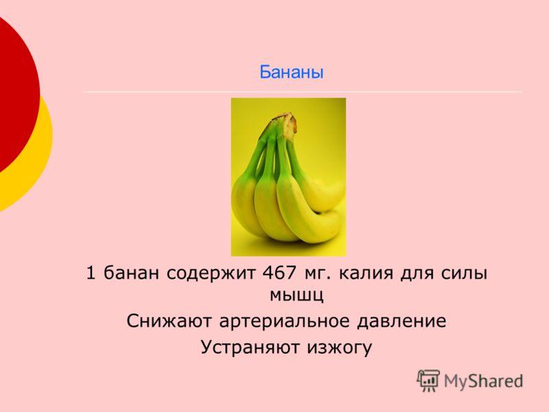 1 банан содержит 467 мг. калия для силы мышц Снижают артериальное давление Устраняют изжогу Бананы