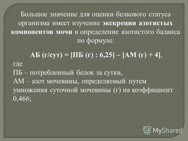 Большое значение для оценки белкового статуса организма имеет изучение экскреции азотистых компонентов мочи и определение азотистого баланса по формуле: АБ (г/сут) = [ПБ (г) : 6,25] – [АМ (г) + 4], где ПБ – потребленный белок за сутки, АМ – азот моче