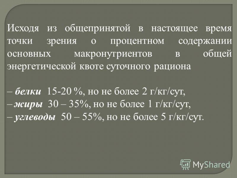 Исходя из общепринятой в настоящее время точки зрения о процентном содержании основных макронутриентов в общей энергетической квоте суточного рациона – белки 15-20 %, но не более 2 г/кг/сут, – жиры 30 – 35%, но не более 1 г/кг/сут, – углеводы 50 – 55