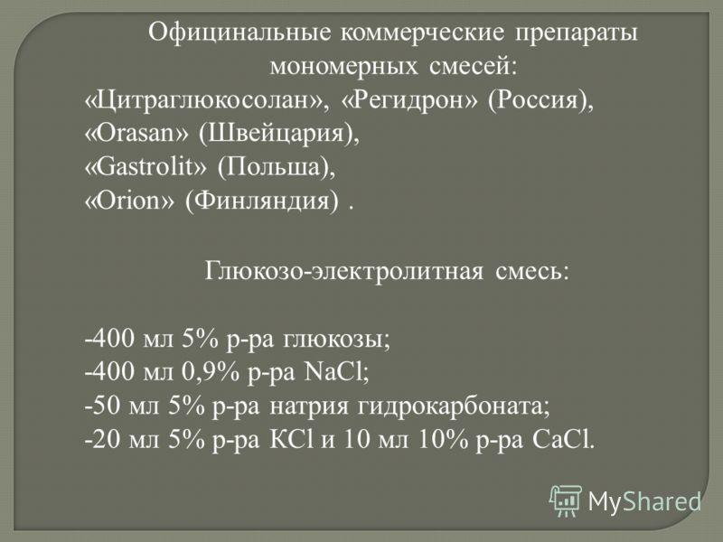 Официнальные коммерческие препараты мономерных смесей: «Цитраглюкосолан», «Регидрон» (Россия), «Orasan» (Швейцария), «Gastrolit» (Польша), «Orion» (Финляндия). Глюкозо-электролитная смесь: -400 мл 5% р-ра глюкозы; -400 мл 0,9% р-ра NaCl; -50 мл 5% р-