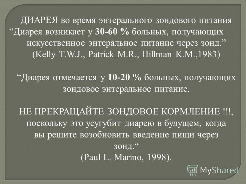 ДИАРЕЯ во время энтерального зондового питания Диарея возникает у 30-60 % больных, получающих искусственное энтеральное питание через зонд. (Kelly T.W.J., Patrick M.R., Hillman K.M.,1983) Диарея отмечается у 10-20 % больных, получающих зондовое энтер