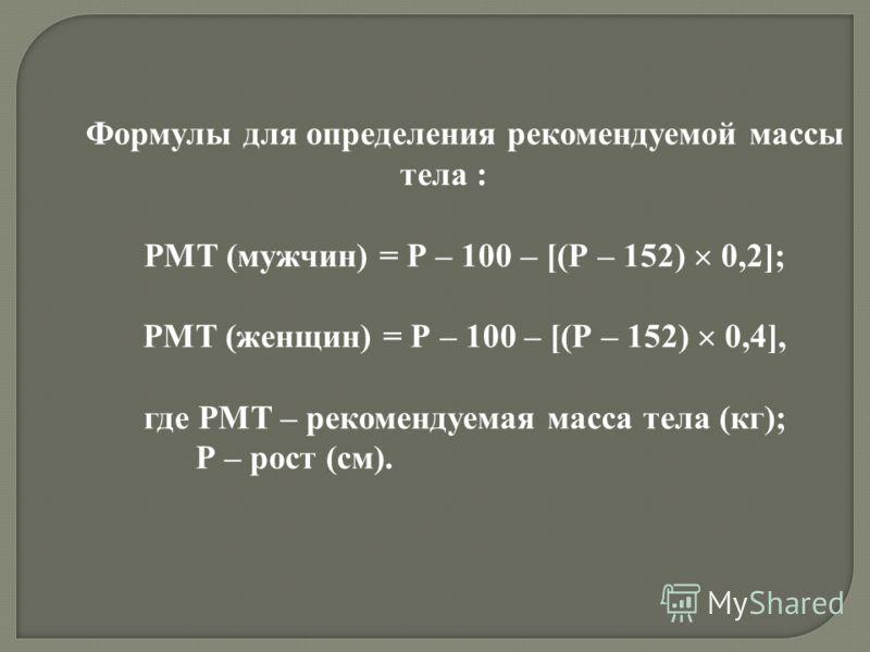 Формулы для определения рекомендуемой массы тела : РМТ (мужчин) = Р – 100 – [(Р – 152) 0,2]; РМТ (женщин) = Р – 100 – [(Р – 152) 0,4], где РМТ – рекомендуемая масса тела (кг); Р – рост (см).