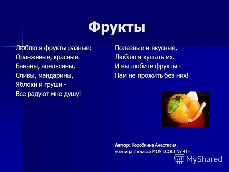 Фрукты Люблю я фрукты разные: Оранжевые, красные. Бананы, апельсины, Сливы, мандарины, Яблоки и груши - Все радуют мне душу! Полезные и вкусные, Люблю я кушать их. И вы любите фрукты - Нам не прожить без них! Автор: Коробкина Анастасия, ученица 2 кла
