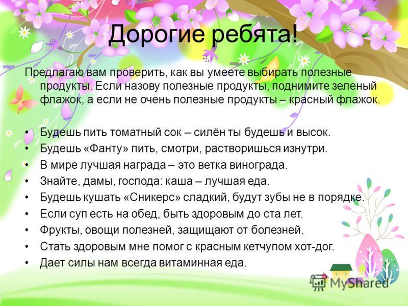ProPowerPoint.ru Дорогие ребята! Предлагаю вам проверить, как вы умеете выбирать полезные продукты. Если назову полезные продукты, поднимите зеленый флажок, а если не очень полезные продукты – красный флажок. Будешь пить томатный сок – силён ты будеш