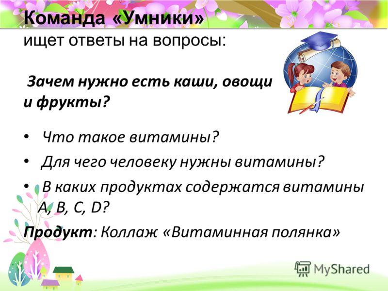 ProPowerPoint.ru Команда «Умники» ищет ответы на вопросы: Зачем нужно есть каши, овощи и фрукты? Что такое витамины? Для чего человеку нужны витамины? В каких продуктах содержатся витамины A, B, C, D? Продукт: Коллаж «Витаминная полянка»