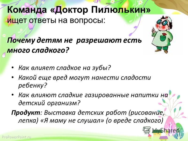 Команда «Доктор Пилюлькин» ищет ответы на вопросы: Почему детям не разрешают есть много сладкого? Как влияет сладкое на зубы? Какой еще вред могут нанести сладости ребенку? Как влияют сладкие газированные напитки на детский организм? Продукт: Выставк
