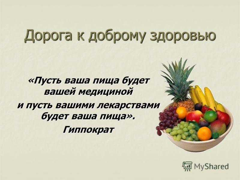 Дорога к доброму здоровью «Пусть ваша пища будет вашей медициной и пусть вашими лекарствами будет ваша пища». Гиппократ