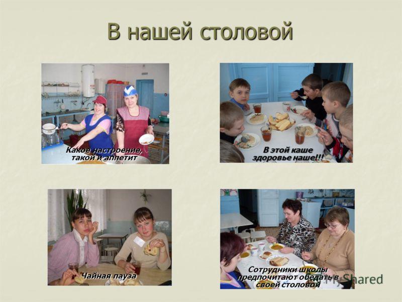 В нашей столовой Чайная пауза Какое настроение, такой и аппетит В этой каше здоровье наше!!! Сотрудники школы предпочитают обедать в своей столовой
