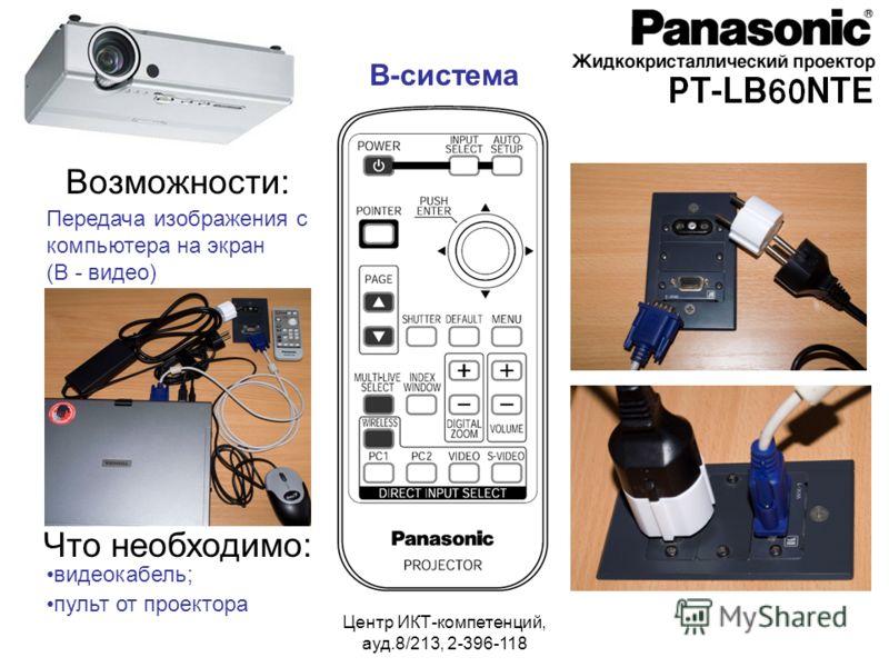Центр ИКТ-компетенций, ауд.8/213, 2-396-118 Возможности: Передача изображения с компьютера на экран (В - видео) Что необходимо: видеокабель; пульт от проектора В-система