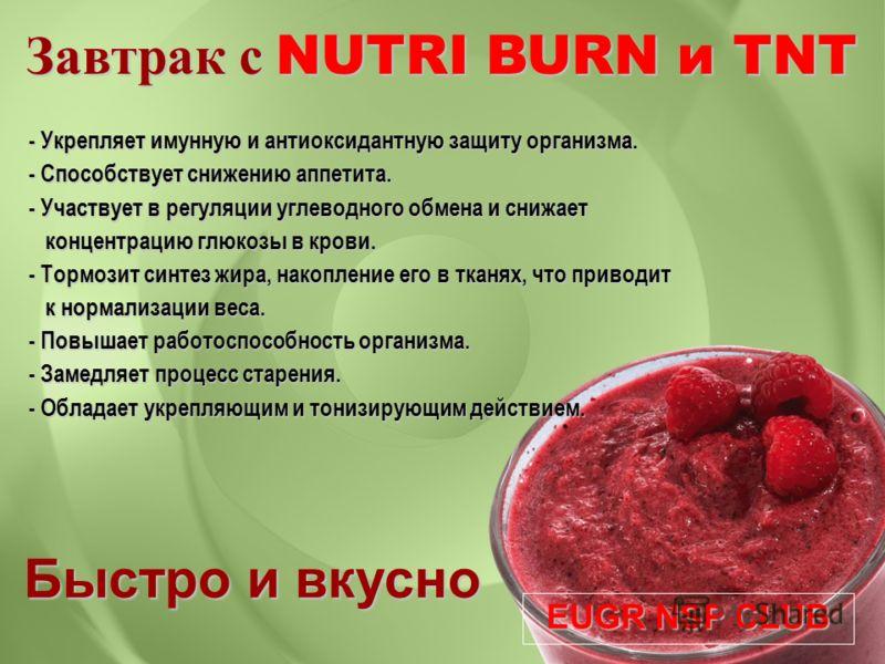 Завтрак с NUTRI BURN и TNT Быстро и вкусно EUGR NSP CLUB - Укрепляет имунную и антиоксидантную защиту организма. - Способствует снижению аппетита. - Участвует в регуляции углеводного обмена и снижает концентрацию глюкозы в крови. концентрацию глюкозы