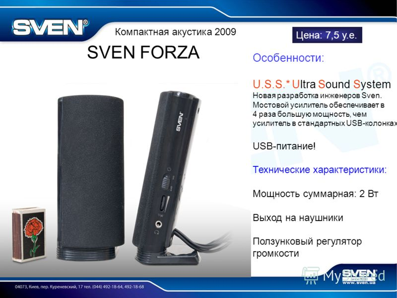 Компактная акустика 2009 SVEN FORZA Цена: 7,5 у.е. Особенности: U.S.S.* Ultra Sound System Новая разработка инженеров Sven. Мостовой усилитель обеспечивает в 4 раза большую мощность, чем усилитель в стандартных USB-колонках USB-питание! Технические х