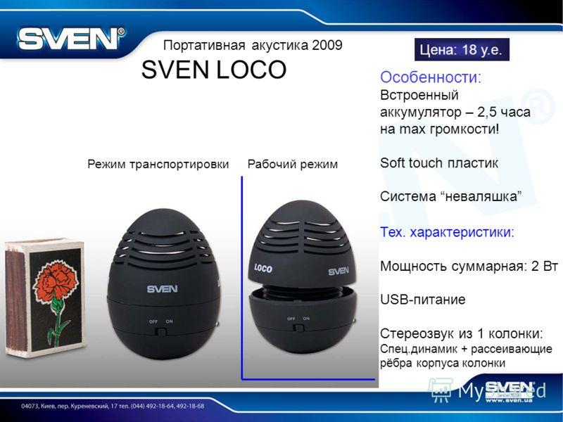 Портативная акустика 2009 SVEN LOCO Особенности: Встроенный аккумулятор – 2,5 часа на max громкости! Soft touch пластик Система неваляшка Тех. характеристики: Мощность суммарная: 2 Вт USB-питание Стереозвук из 1 колонки: Спец.динамик + рассеивающие р