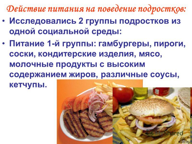 Действие питания на поведение подростков: Исследовались 2 группы подростков из одной социальной среды: Питание 1-й группы: гамбургеры, пироги, соски, кондитерские изделия, мясо, молочные продукты с высоким содержанием жиров, различные соусы, кетчупы.