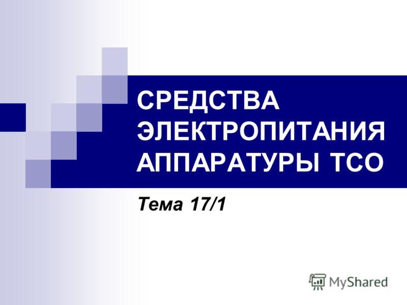 СРЕДСТВА ЭЛЕКТРОПИТАНИЯ АППАРАТУРЫ ТСО Тема 17/1