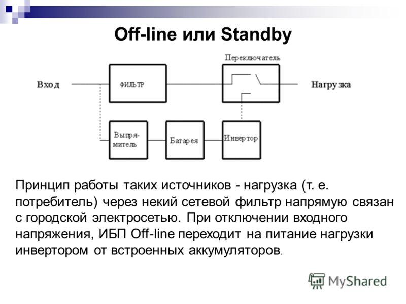 Off-line или Standby Принцип работы таких источников - нагрузка (т. е. потребитель) через некий сетевой фильтр напрямую связан с городской электросетью. При отключении входного напряжения, ИБП Off-line переходит на питание нагрузки инвертором от встр