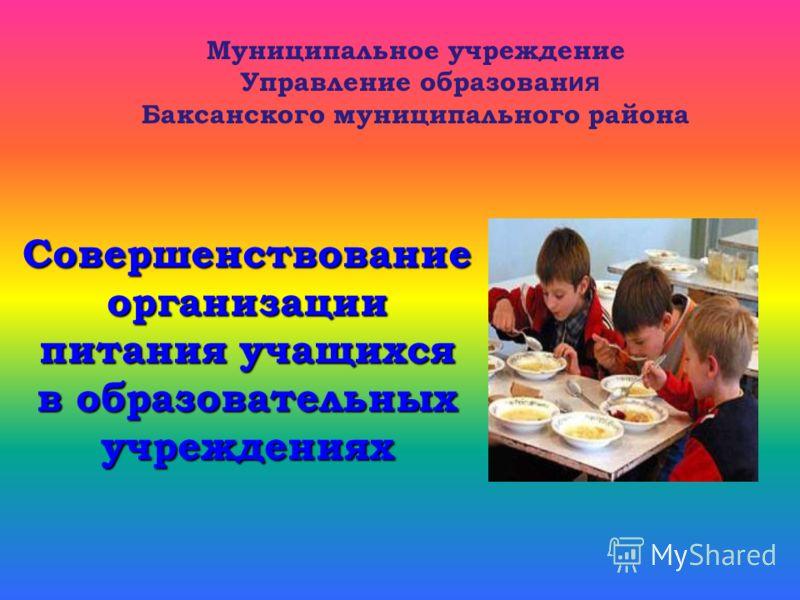 Совершенствование организации питания учащихся в образовательных учреждениях Муниципальное учреждение Управление образован ия Баксанского муниципального района