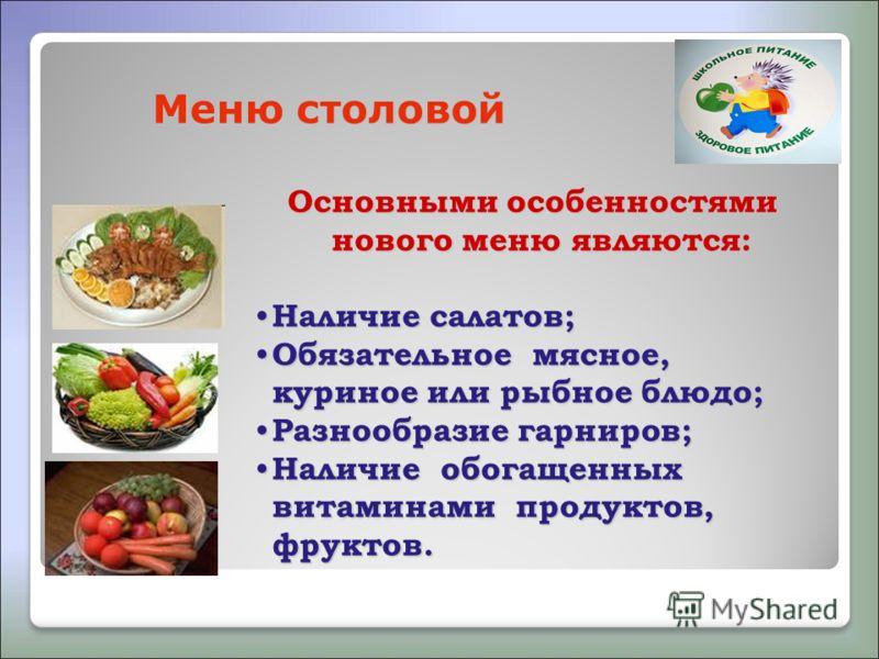 Меню столовой Основными особенностями нового меню являются: Наличие салатов; Наличие салатов; Обязательное мясное, куриное или рыбное блюдо; Обязательное мясное, куриное или рыбное блюдо; Разнообразие гарниров; Разнообразие гарниров; Наличие обогащен